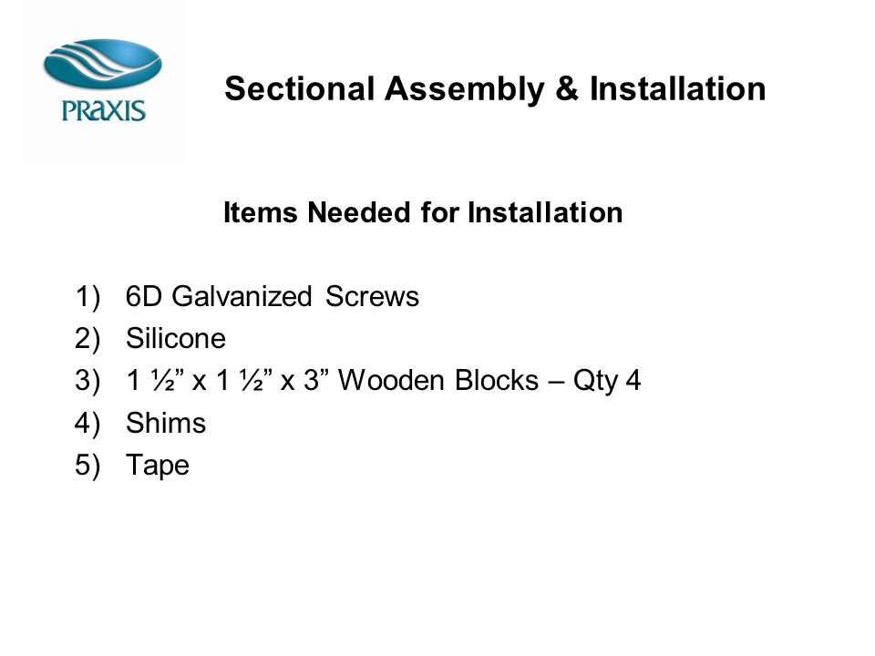 Sectional Assembly & Installation Items Needed for Installation 1)6D Galvanized Screws 2)Silicone 3)1 ½ x 1 ½ x 3 Wooden Blocks – Qty 4 4)Shims 5)Tape
