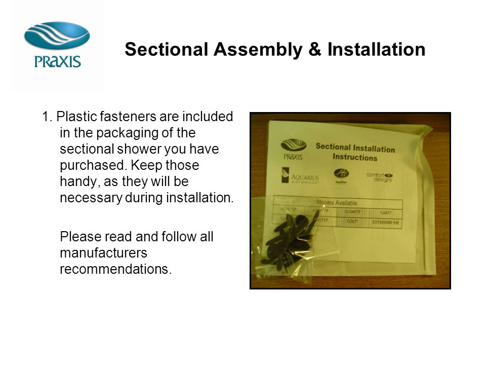 Sectional Assembly & Installation 1. Plastic fasteners are included in the packaging of the sectional shower you have purchased. Keep those handy, as
