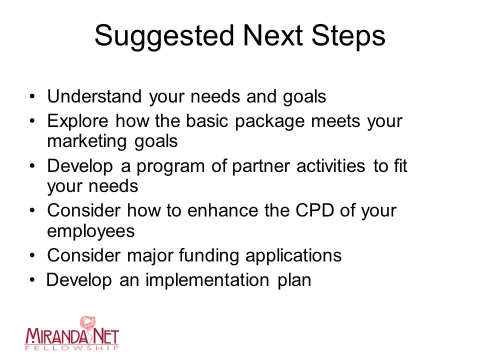 Suggested Next Steps Understand your needs and goals Explore how the basic package meets your marketing goals Develop a program of partner activities to fit your needs Consider how to enhance the CPD of your employees Consider major funding applications Develop an implementation plan