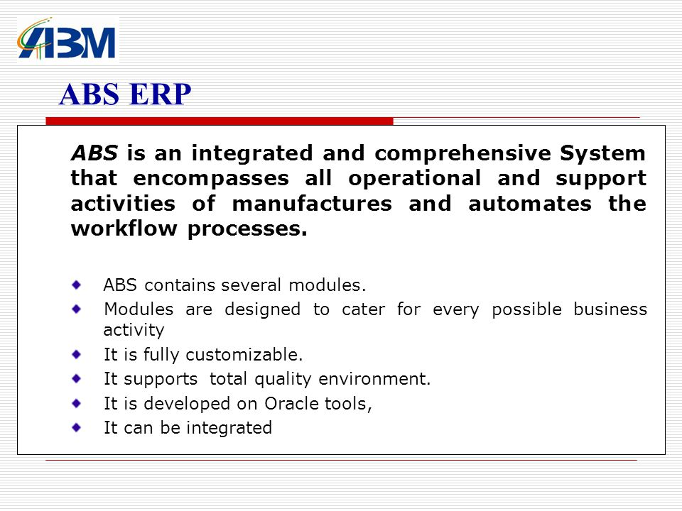 ABS is an integrated and comprehensive System that encompasses all operational and support activities of manufactures and automates the workflow processes.
