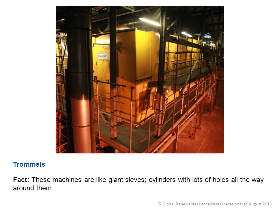 Trommels Fact: These machines are like giant sieves; cylinders with lots of holes all the way around them. © Global Renewables Lancashire Operations L