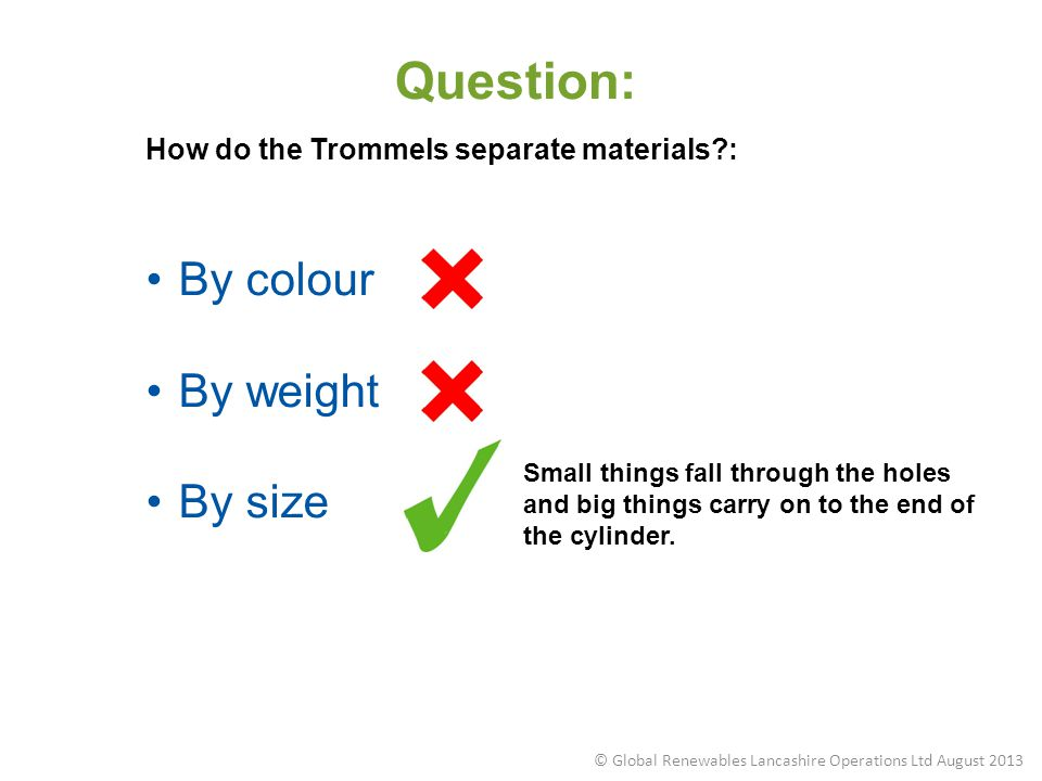 Question: How do the Trommels separate materials?: By colour By weight By size Small things fall through the holes and big things carry on to the end