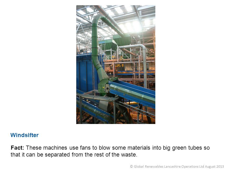 Windsifter Fact: These machines use fans to blow some materials into big green tubes so that it can be separated from the rest of the waste. © Global