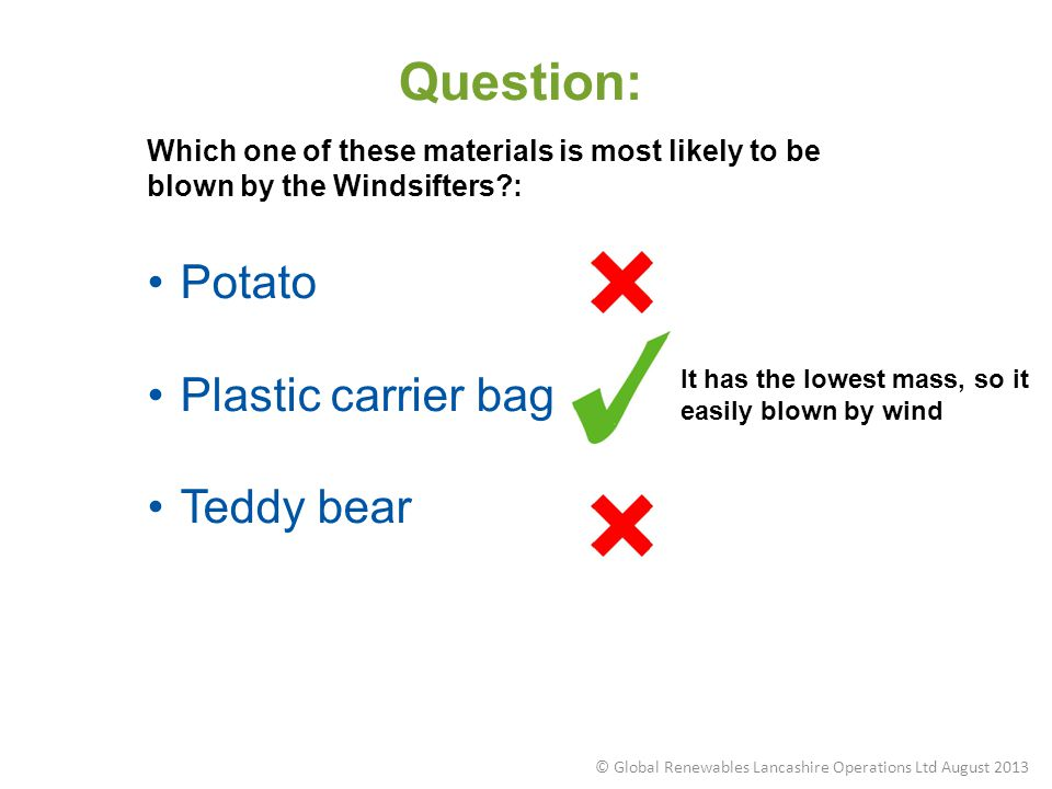 Question: Which one of these materials is most likely to be blown by the Windsifters?: Potato Plastic carrier bag Teddy bear It has the lowest mass, s