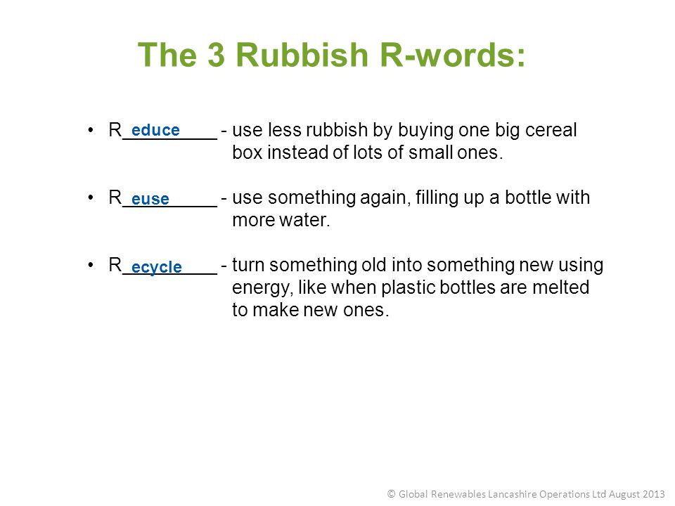 R_________ - use less rubbish by buying one big cereal box instead of lots of small ones. R_________ - use something again, filling up a bottle with m