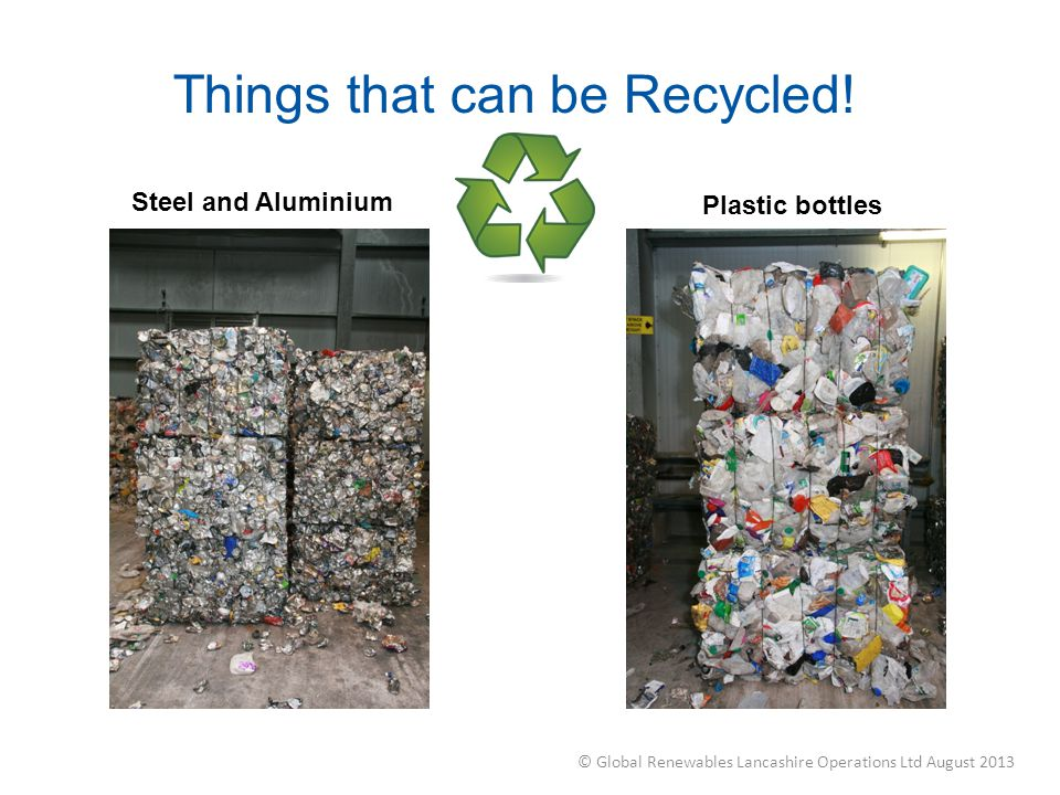 Things that can be Recycled! Steel and Aluminium Plastic bottles © Global Renewables Lancashire Operations Ltd August 2013
