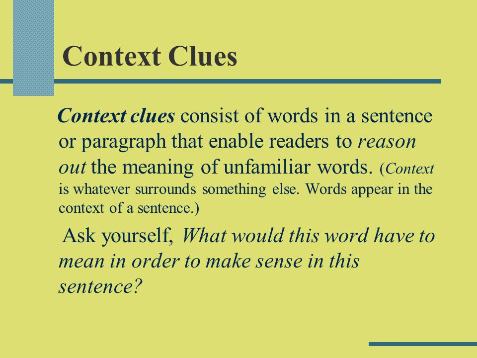 Context Clues Context clues consist of words in a sentence or paragraph that enable readers to reason out the meaning of unfamiliar words. (Context is