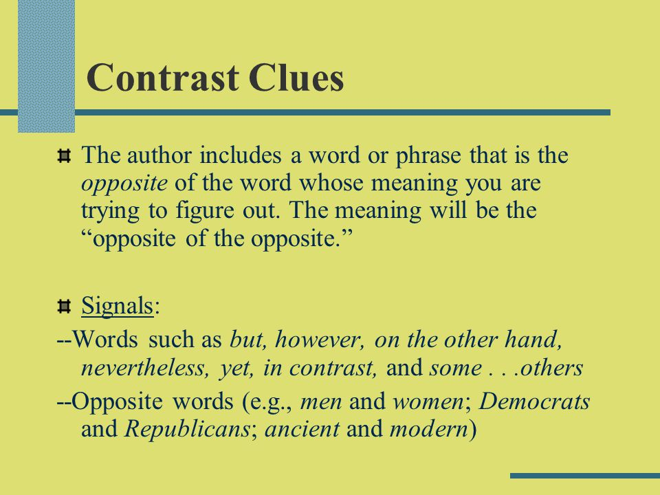 Contrast Clues The author includes a word or phrase that is the opposite of the word whose meaning you are trying to figure out. The meaning will be t