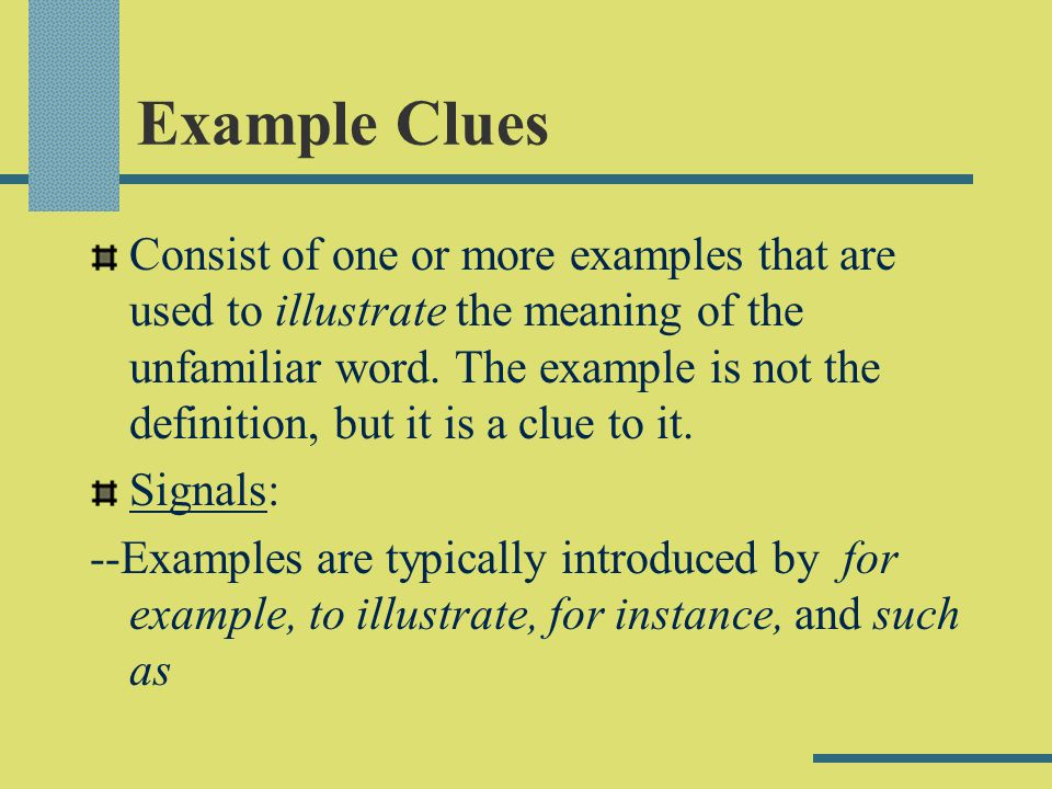 Example Clues Consist of one or more examples that are used to illustrate the meaning of the unfamiliar word. The example is not the definition, but i