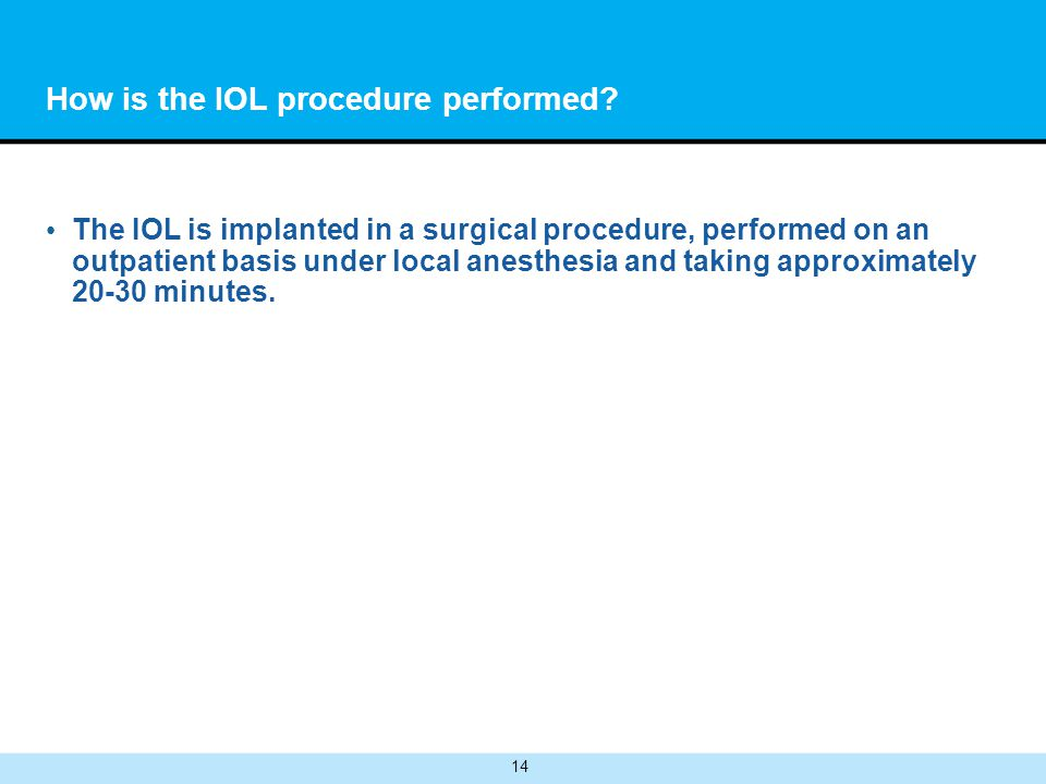 14 How is the IOL procedure performed? The IOL is implanted in a surgical procedure, performed on an outpatient basis under local anesthesia and takin