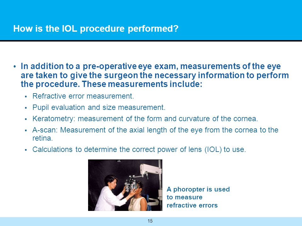 15 How is the IOL procedure performed? In addition to a pre-operative eye exam, measurements of the eye are taken to give the surgeon the necessary in