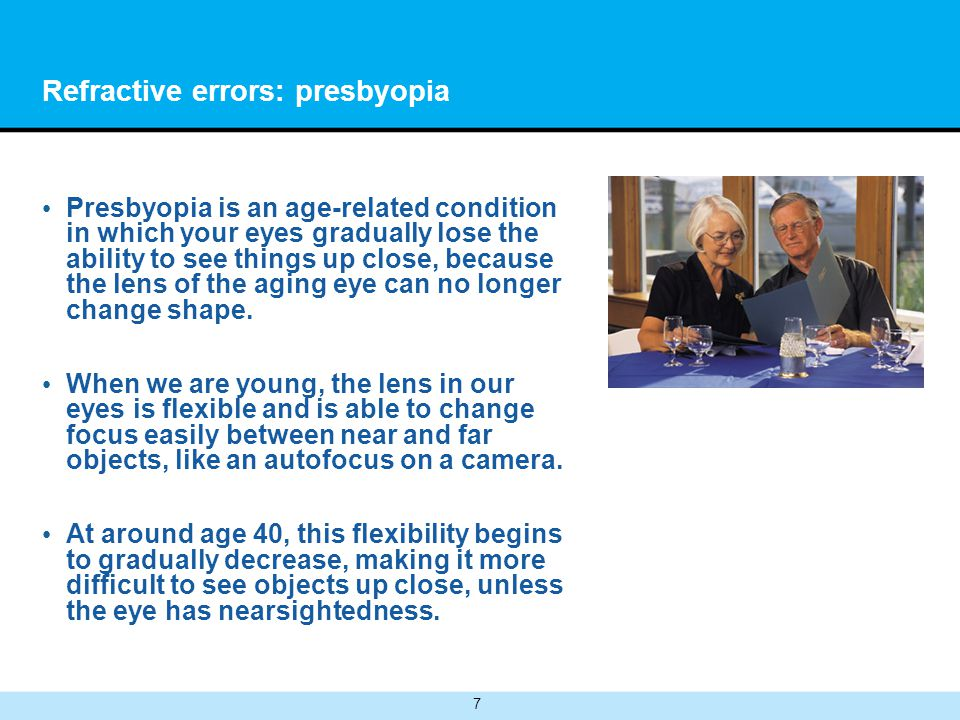 7 Refractive errors: presbyopia Presbyopia is an age-related condition in which your eyes gradually lose the ability to see things up close, because t