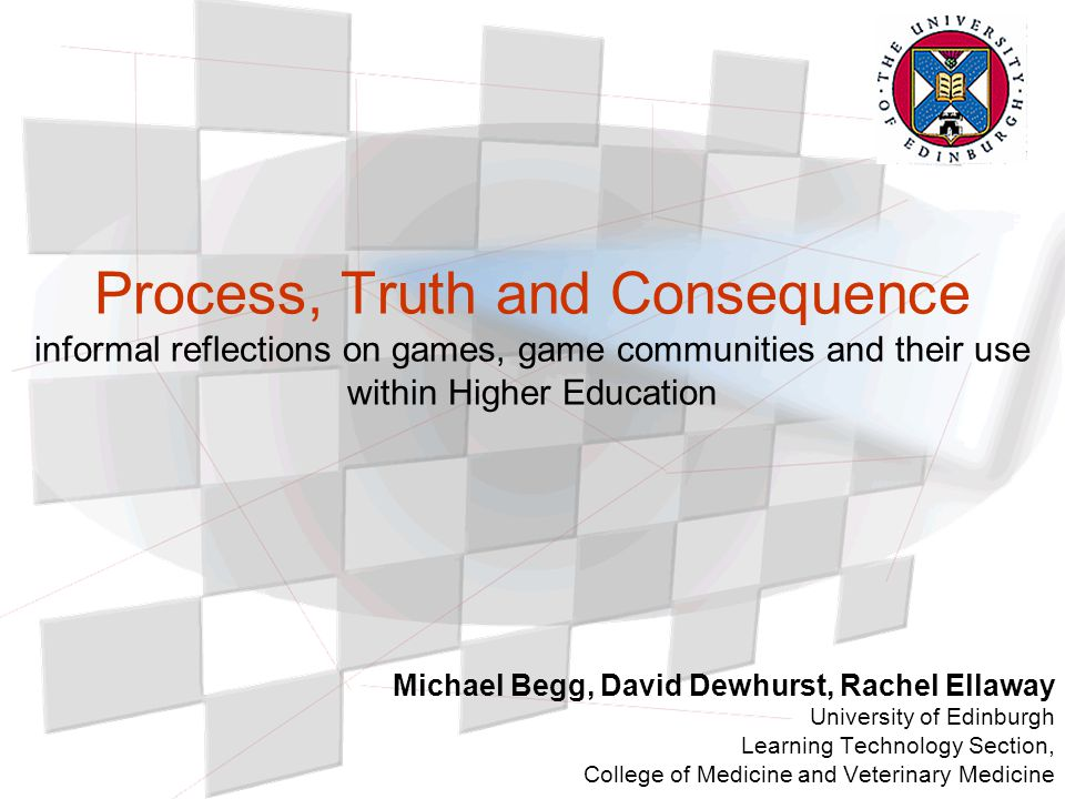 Process, Truth and Consequence informal reflections on games, game communities and their use within Higher Education Michael Begg, David Dewhurst, Rachel Ellaway University of Edinburgh Learning Technology Section, College of Medicine and Veterinary Medicine