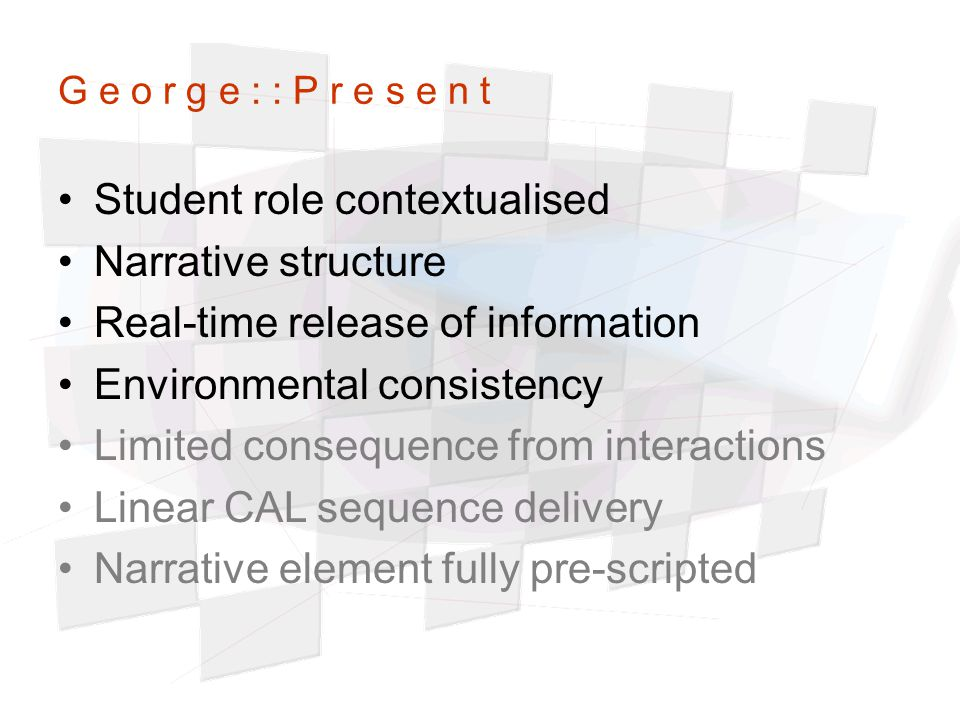 G e o r g e : : P r e s e n t Student role contextualised Narrative structure Real-time release of information Environmental consistency Limited consequence from interactions Linear CAL sequence delivery Narrative element fully pre-scripted
