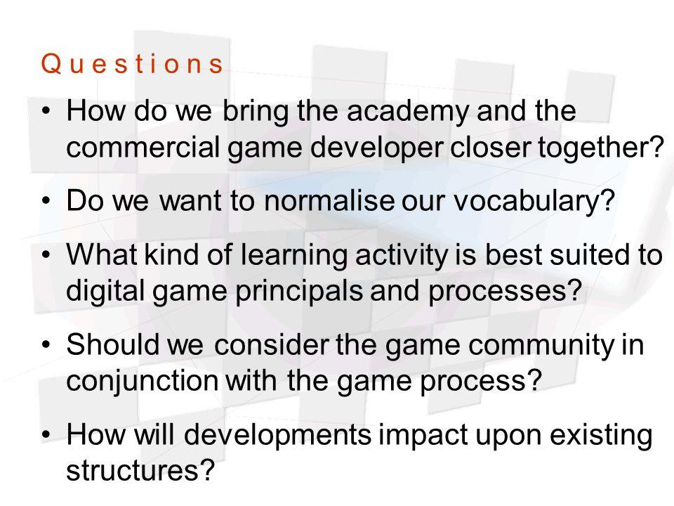 Q u e s t i o n s How do we bring the academy and the commercial game developer closer together.