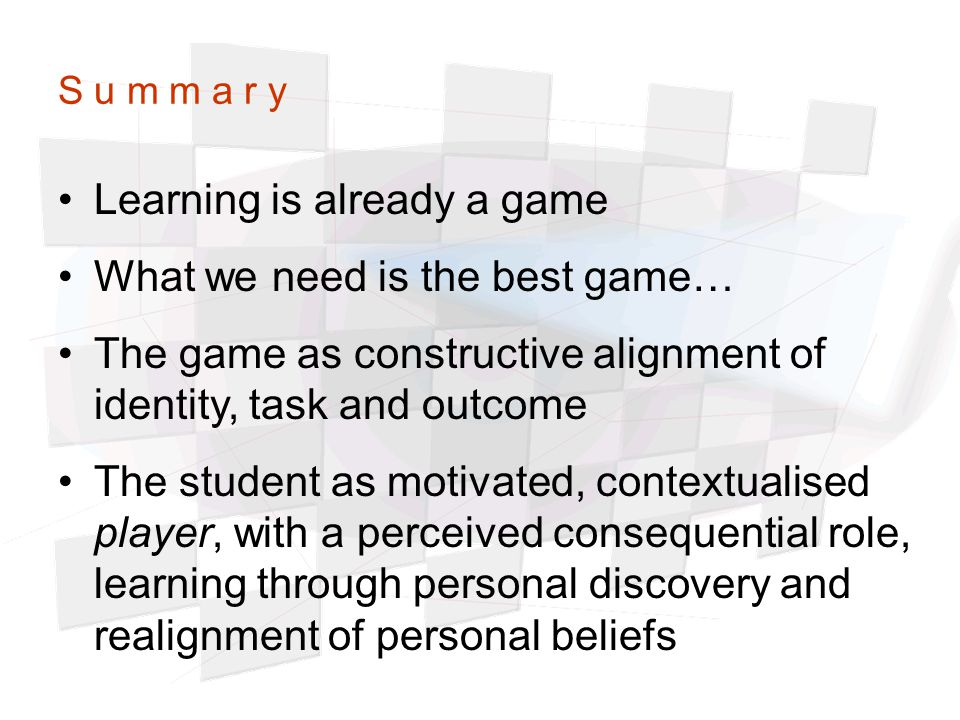 S u m m a r y Learning is already a game What we need is the best game… The game as constructive alignment of identity, task and outcome The student a