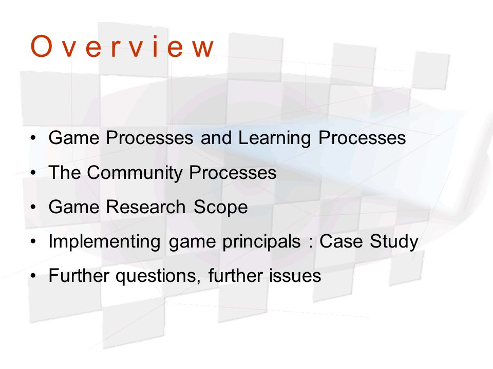 O v e r v i e w Game Processes and Learning Processes The Community Processes Game Research Scope Implementing game principals : Case Study Further qu