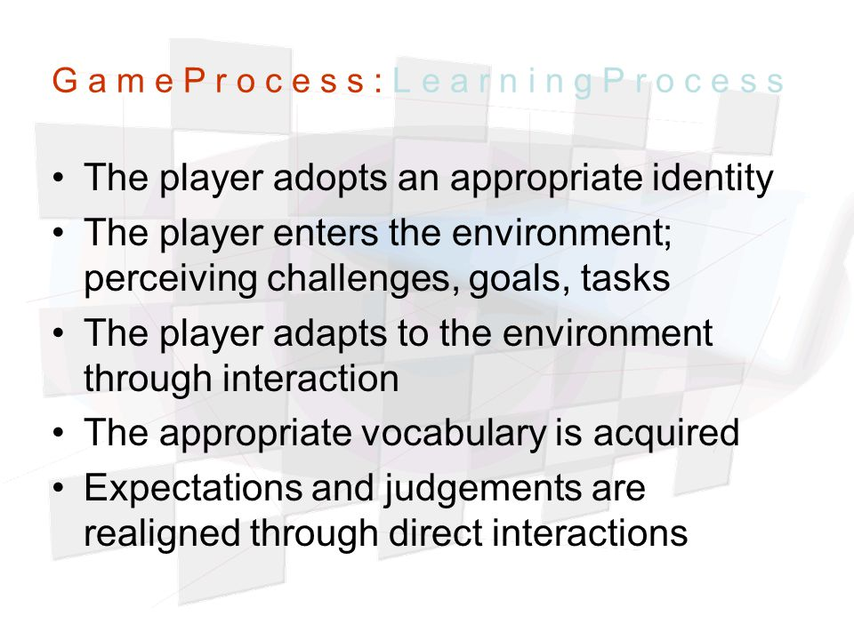 G a m e P r o c e s s : L e a r n i n g P r o c e s s The player adopts an appropriate identity The player enters the environment; perceiving challenges, goals, tasks The player adapts to the environment through interaction The appropriate vocabulary is acquired Expectations and judgements are realigned through direct interactions
