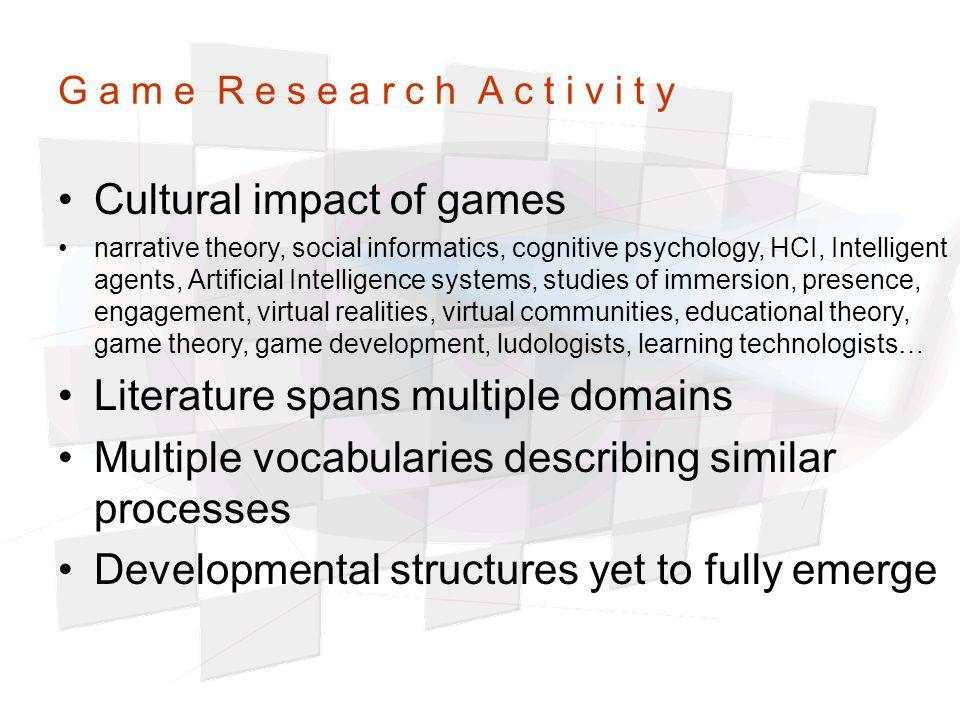 G a m e R e s e a r c h A c t i v i t y Cultural impact of games narrative theory, social informatics, cognitive psychology, HCI, Intelligent agents,