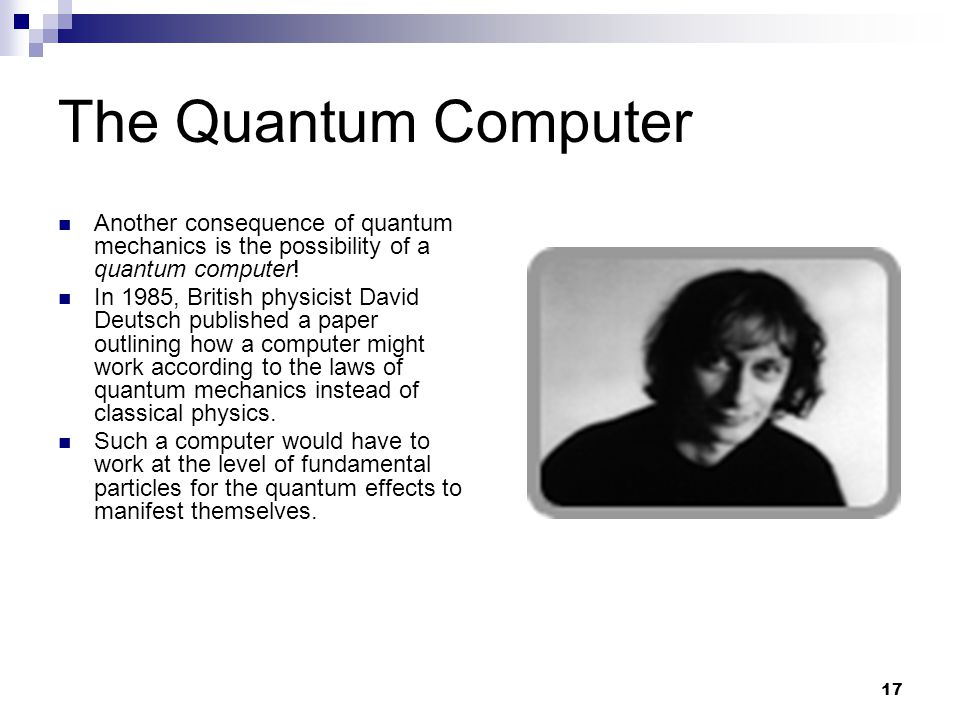 17 The Quantum Computer Another consequence of quantum mechanics is the possibility of a quantum computer.