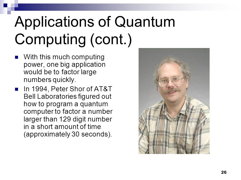 26 Applications of Quantum Computing (cont.) With this much computing power, one big application would be to factor large numbers quickly.