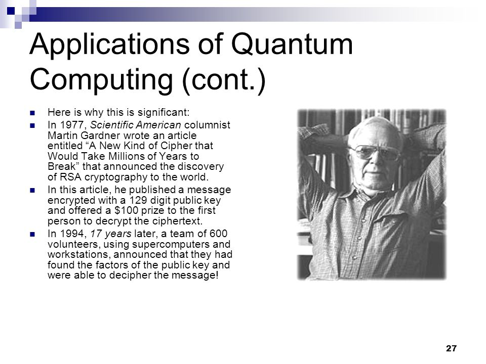 27 Applications of Quantum Computing (cont.) Here is why this is significant: In 1977, Scientific American columnist Martin Gardner wrote an article entitled A New Kind of Cipher that Would Take Millions of Years to Break that announced the discovery of RSA cryptography to the world.