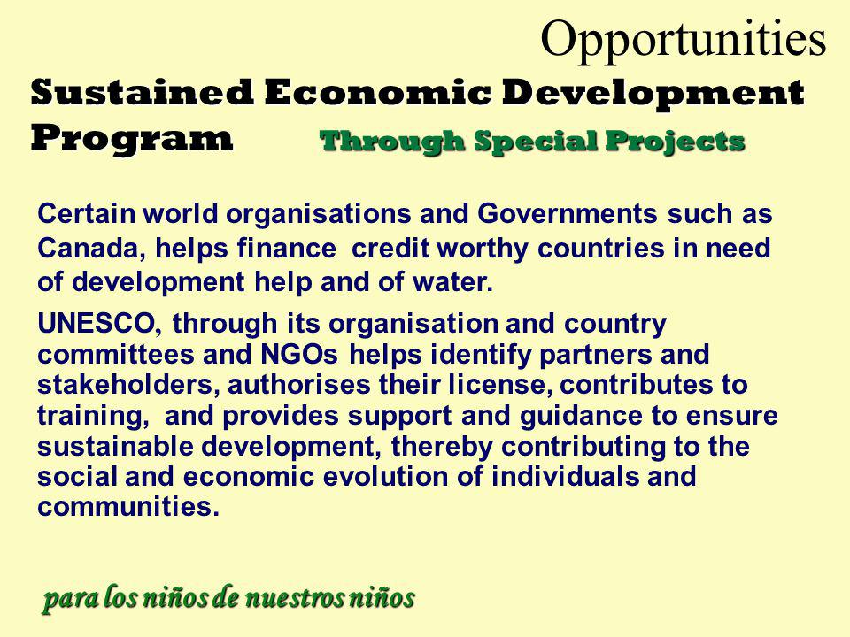 Opportunities Sustained Economic Development Program For larger individual projects Again simplified economic development methods of getting local citizens, groups or existing companies to undertake under NGOs and our staff to set up and operate projects to provide basic needs immediately.