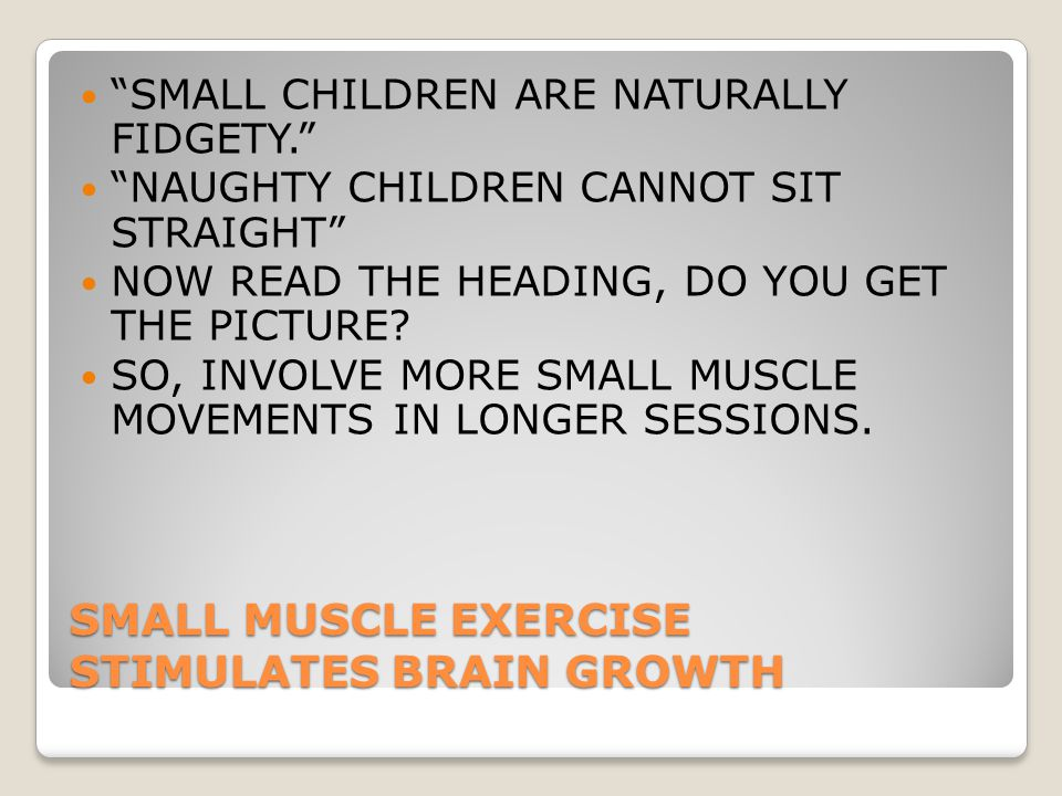 SMALL MUSCLE EXERCISE STIMULATES BRAIN GROWTH SMALL CHILDREN ARE NATURALLY FIDGETY. NAUGHTY CHILDREN CANNOT SIT STRAIGHT NOW READ THE HEADING, DO YOU