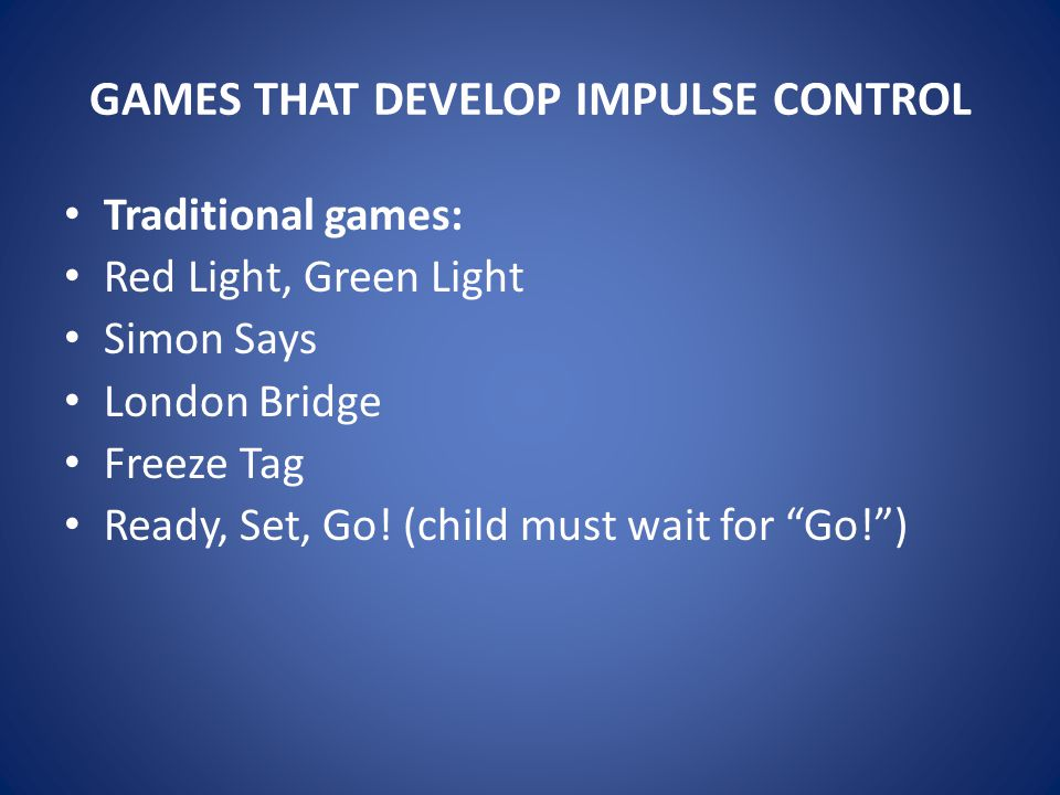 GAMES THAT DEVELOP IMPULSE CONTROL Traditional games: Red Light, Green Light Simon Says London Bridge Freeze Tag Ready, Set, Go! (child must wait for