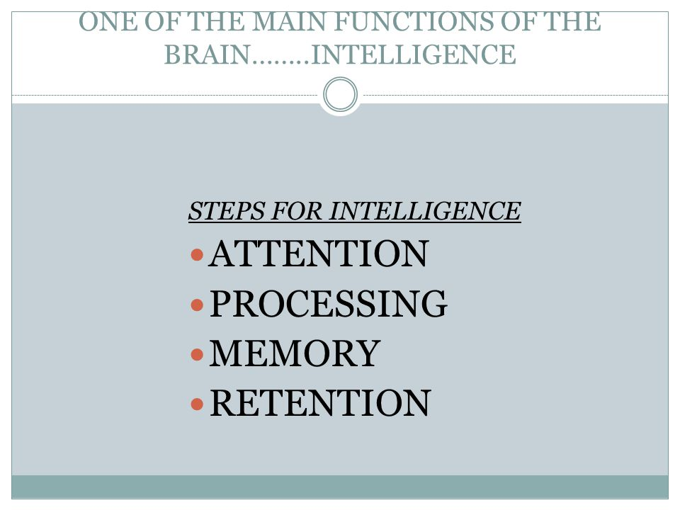 ONE OF THE MAIN FUNCTIONS OF THE BRAIN……..INTELLIGENCE STEPS FOR INTELLIGENCE ATTENTION PROCESSING MEMORY RETENTION