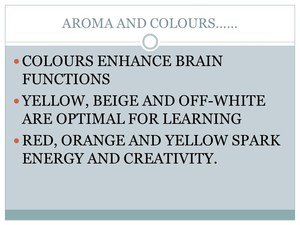 AROMA AND COLOURS…… COLOURS ENHANCE BRAIN FUNCTIONS YELLOW, BEIGE AND OFF-WHITE ARE OPTIMAL FOR LEARNING RED, ORANGE AND YELLOW SPARK ENERGY AND CREAT