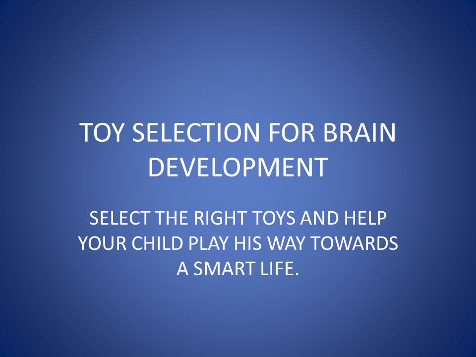 TOY SELECTION FOR BRAIN DEVELOPMENT SELECT THE RIGHT TOYS AND HELP YOUR CHILD PLAY HIS WAY TOWARDS A SMART LIFE.