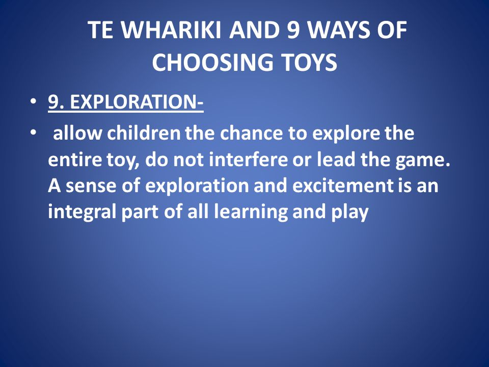 TE WHARIKI AND 9 WAYS OF CHOOSING TOYS 9. EXPLORATION- allow children the chance to explore the entire toy, do not interfere or lead the game. A sense