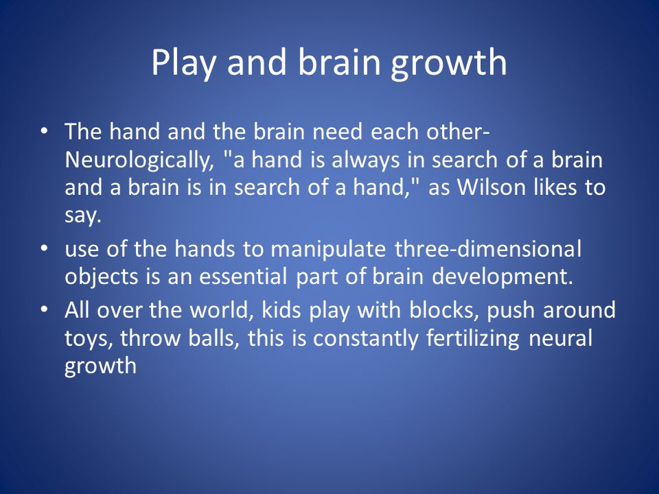 Play and brain growth The hand and the brain need each other- Neurologically,