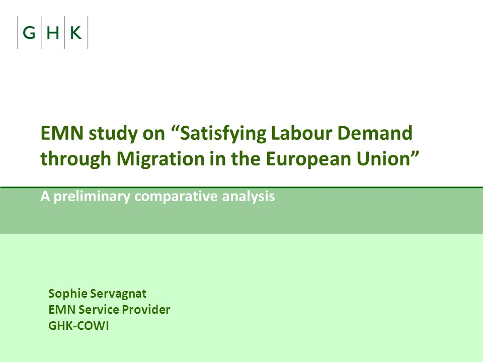 EMN study on Satisfying Labour Demand through Migration in the European Union A preliminary comparative analysis Sophie Servagnat EMN Service Provider GHK-COWI