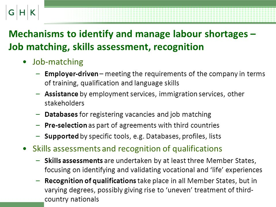 Mechanisms to identify and manage labour shortages – Job matching, skills assessment, recognition Job-matching –Employer-driven – meeting the requirements of the company in terms of training, qualification and language skills –Assistance by employment services, immigration services, other stakeholders –Databases for registering vacancies and job matching –Pre-selection as part of agreements with third countries –Supported by specific tools, e.g.