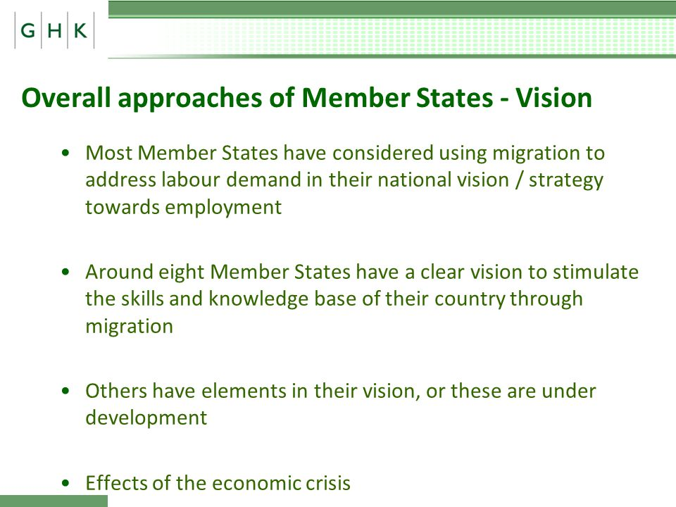 Overall approaches of Member States - Vision Most Member States have considered using migration to address labour demand in their national vision / strategy towards employment Around eight Member States have a clear vision to stimulate the skills and knowledge base of their country through migration Others have elements in their vision, or these are under development Effects of the economic crisis