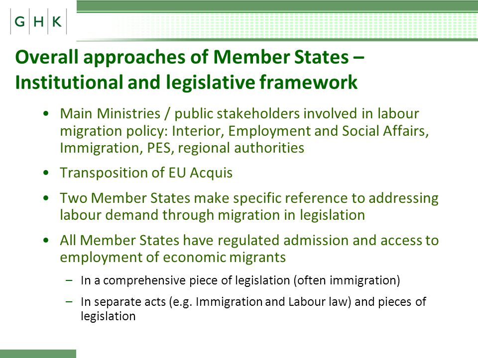 Overall approaches of Member States – Institutional and legislative framework Main Ministries / public stakeholders involved in labour migration policy: Interior, Employment and Social Affairs, Immigration, PES, regional authorities Transposition of EU Acquis Two Member States make specific reference to addressing labour demand through migration in legislation All Member States have regulated admission and access to employment of economic migrants –In a comprehensive piece of legislation (often immigration) –In separate acts (e.g.