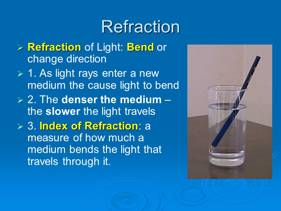 Refraction RefractionBend Refraction of Light: Bend or change direction 1. As light rays enter a new medium the cause light to bend 2. The denser the