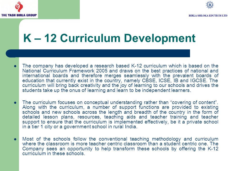 K – 12 Curriculum Development The company has developed a research based K-12 curriculum which is based on the National Curriculum Framework 2005 and draws on the best practices of national and international boards and therefore merges seamlessly with the prevalent boards of education that currently exist in the country, namely CBSE, ICSE, IB and IGCSE.