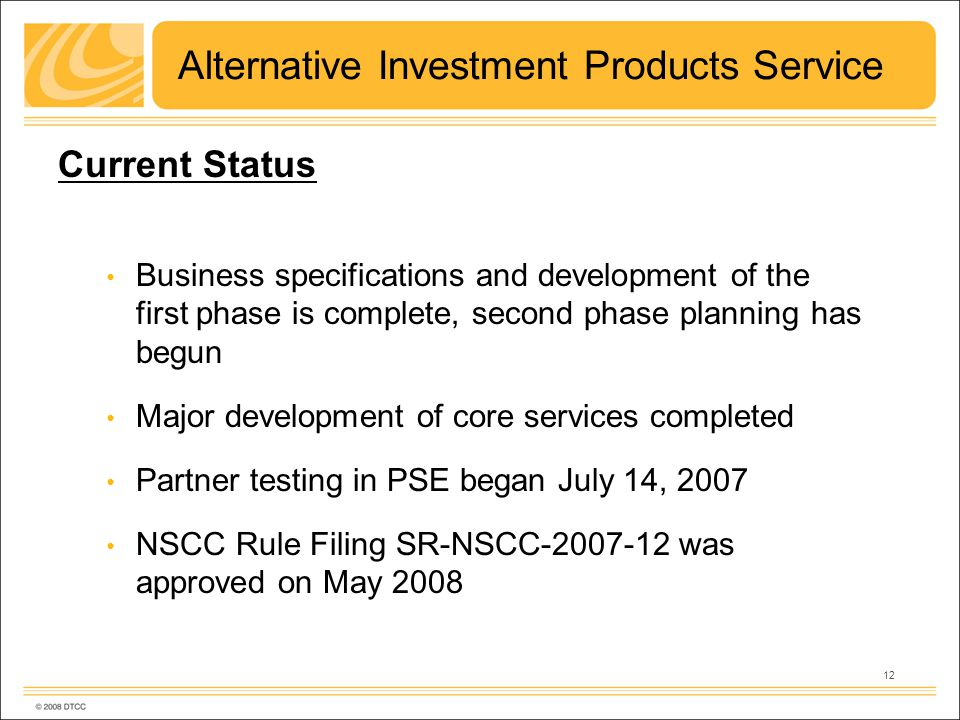 12 Alternative Investment Products Service Current Status Business specifications and development of the first phase is complete, second phase planning has begun Major development of core services completed Partner testing in PSE began July 14, 2007 NSCC Rule Filing SR-NSCC-2007-12 was approved on May 2008