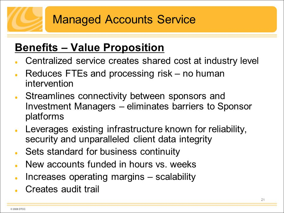 21 Managed Accounts Service Benefits – Value Proposition Centralized service creates shared cost at industry level Reduces FTEs and processing risk – no human intervention Streamlines connectivity between sponsors and Investment Managers – eliminates barriers to Sponsor platforms Leverages existing infrastructure known for reliability, security and unparalleled client data integrity Sets standard for business continuity New accounts funded in hours vs.