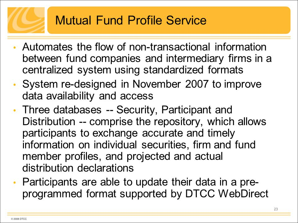 23 Mutual Fund Profile Service Automates the flow of non-transactional information between fund companies and intermediary firms in a centralized system using standardized formats System re-designed in November 2007 to improve data availability and access Three databases -- Security, Participant and Distribution -- comprise the repository, which allows participants to exchange accurate and timely information on individual securities, firm and fund member profiles, and projected and actual distribution declarations Participants are able to update their data in a pre- programmed format supported by DTCC WebDirect