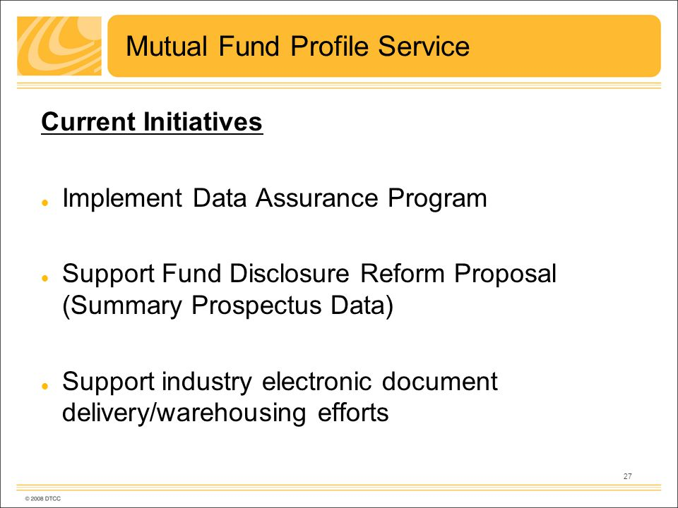 27 Mutual Fund Profile Service Current Initiatives Implement Data Assurance Program Support Fund Disclosure Reform Proposal (Summary Prospectus Data) Support industry electronic document delivery/warehousing efforts