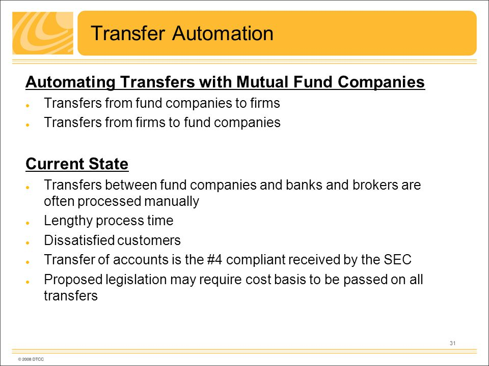 31 Transfer Automation Automating Transfers with Mutual Fund Companies Transfers from fund companies to firms Transfers from firms to fund companies Current State Transfers between fund companies and banks and brokers are often processed manually Lengthy process time Dissatisfied customers Transfer of accounts is the #4 compliant received by the SEC Proposed legislation may require cost basis to be passed on all transfers