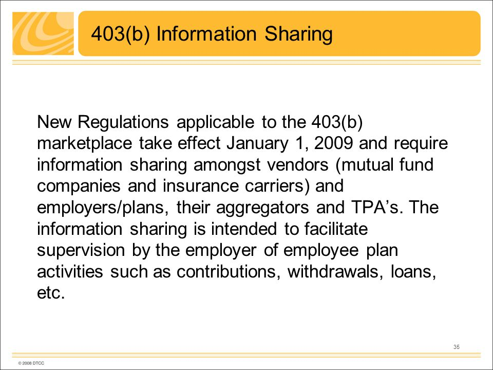 35 403(b) Information Sharing New Regulations applicable to the 403(b) marketplace take effect January 1, 2009 and require information sharing amongst vendors (mutual fund companies and insurance carriers) and employers/plans, their aggregators and TPAs.