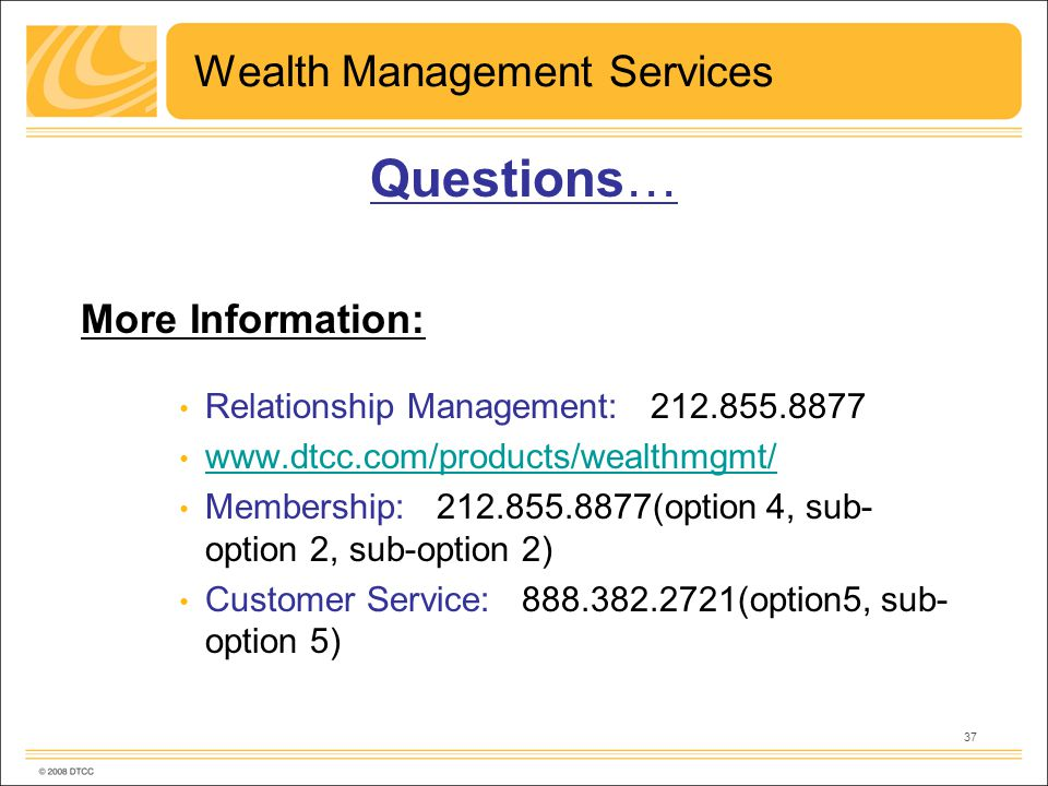 37 Wealth Management Services Questions… More Information: Relationship Management: 212.855.8877 www.dtcc.com/products/wealthmgmt/ Membership: 212.855.8877(option 4, sub- option 2, sub-option 2) Customer Service: 888.382.2721(option5, sub- option 5)