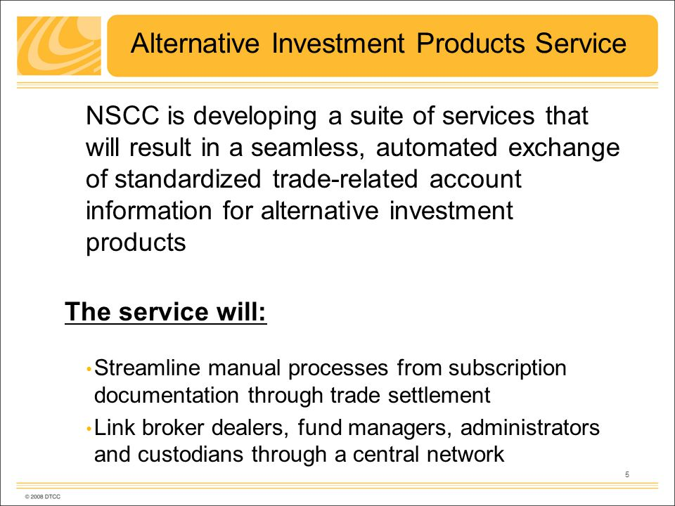 5 Alternative Investment Products Service NSCC is developing a suite of services that will result in a seamless, automated exchange of standardized trade-related account information for alternative investment products The service will: Streamline manual processes from subscription documentation through trade settlement Link broker dealers, fund managers, administrators and custodians through a central network