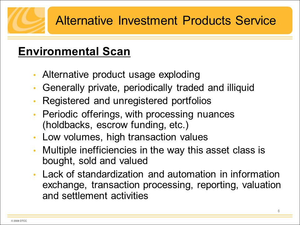 6 Alternative Investment Products Service Environmental Scan Alternative product usage exploding Generally private, periodically traded and illiquid Registered and unregistered portfolios Periodic offerings, with processing nuances (holdbacks, escrow funding, etc.) Low volumes, high transaction values Multiple inefficiencies in the way this asset class is bought, sold and valued Lack of standardization and automation in information exchange, transaction processing, reporting, valuation and settlement activities