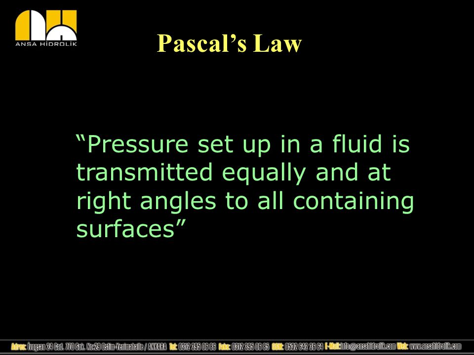 Pascals Law Pressure set up in a fluid is transmitted equally and at right angles to all containing surfaces